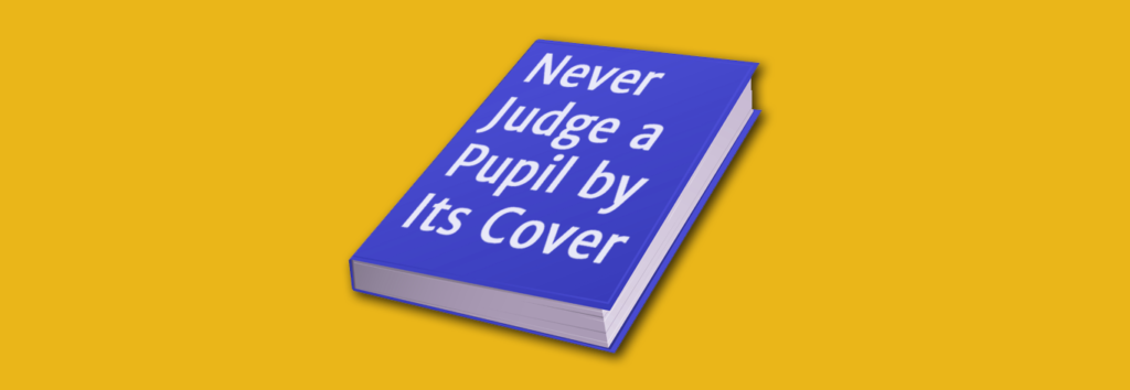 never judge a pupil by its cover